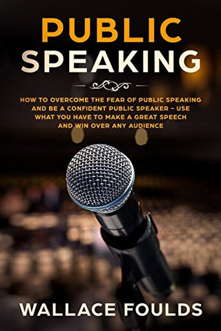 Public Speaking: How to Overcome the Fear of Public Speaking and Be a Confident Public Speaker - Use What You Have to Make a Great Speech and Win Over Any Audience