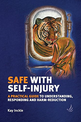 Safe with Self-Injury : A Practical Guide to Understanding, Responding and Harm-Reduction