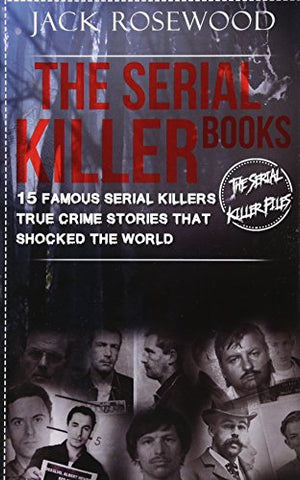 The Serial Killer Books: 15 Famous Serial Killers True Crime Stories That Shocked The World: Volume 1 (The Serial Killer Files)
