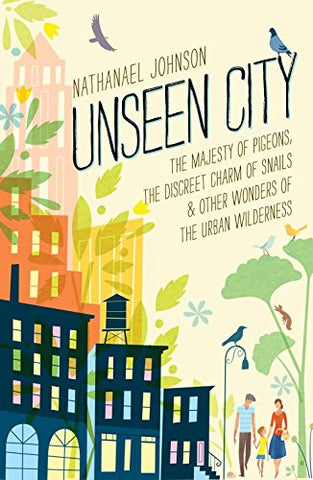 Unseen City: The Majesty of Pigeons, the Discreet Charm of Snails & Other Wonders of the Urba N Wilderness