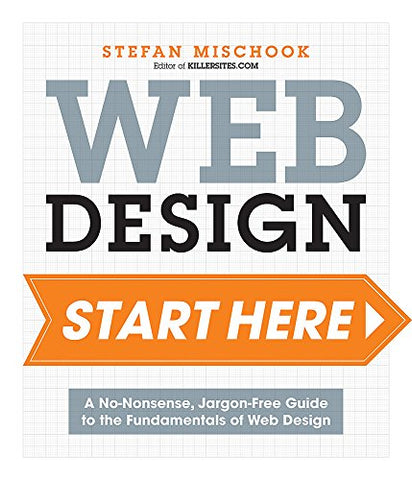 Web Design Start Here: A no-nonsense, jargon-free guide to the fundamentals of web design