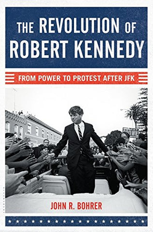 The Revolution of Robert Kennedy: From Power to Protest After JFK