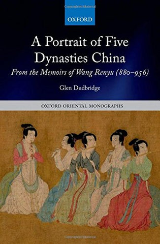 A Portrait of Five Dynasties China: From the Memoirs of Wang Renyu (880-956) (Oxford Oriental Monographs)