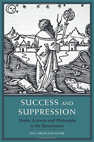 Success and Suppression: Arabic Sciences and Philosophy in the Renaissance (I Tatti Studies in Italian Renaissance History)