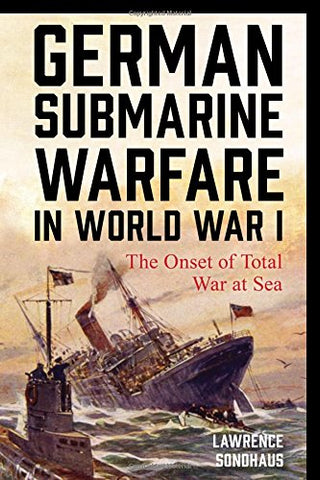 German Submarine Warfare in World War I: The Onset of Total War at Sea