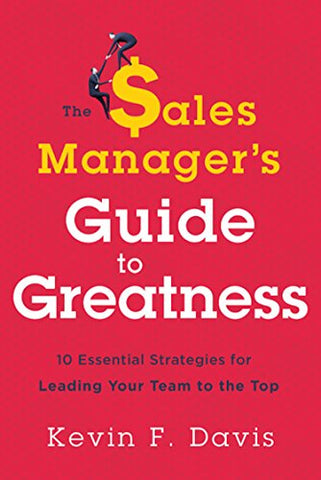 The Sales Managers Guide to Greatness: Ten Essential Strategies for Leading Your Team to the Top