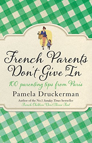 French Parents Don't Give In: 100 parenting tips from Paris