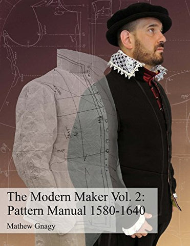 The Modern Maker Vol. 2: Pattern Manual 1580-1640: Men's and women's drafts from the late 16th through mid 17th centuries.: Volume 2