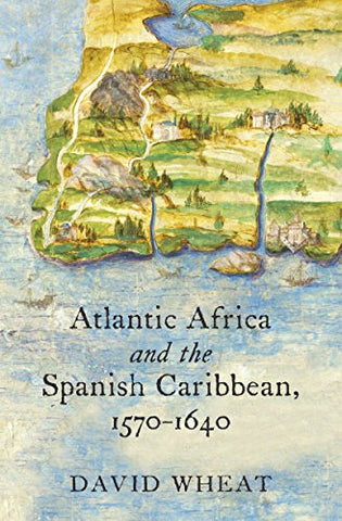 Atlantic Africa and the Spanish Caribbean, 1570-1640 (Published for the Omohundro Institute of Early American Hist)