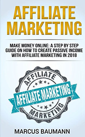 Affiliate Marketing: Make Money Online: A Step By Step Guide On How To Create Passive Income With Affiliate Marketing In 2018 (Online Business, Internet Marketing, Blickbank, Financial Freedom, Seo)