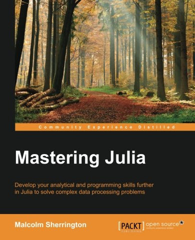Mastering Julia: Develop your analytical and programming skills further in Julia to solve complex data processing problems