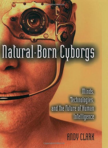 Natural-Born Cyborgs: Minds, Technologies, and the Future of Human Intelligence
