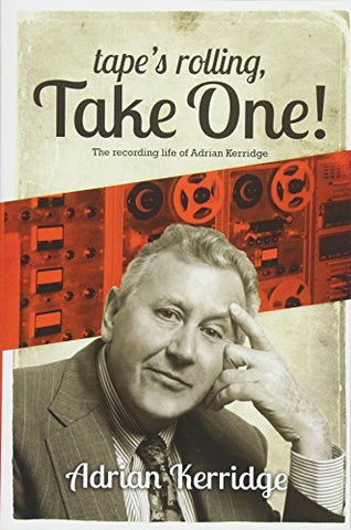 Tape's Rolling, Take One: The Recording life of Adrian Kerridge: Six Decades of Recording and Producing, from the Rock n Roll Years to TV Scores & Blockbuster Movies!
