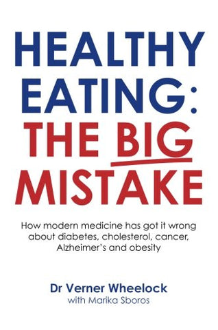 Healthy Eating: The Big Mistake: How modern medicine has got it wrong about diabetes, cholesterol, cancer, Alzheimer?s and obetity