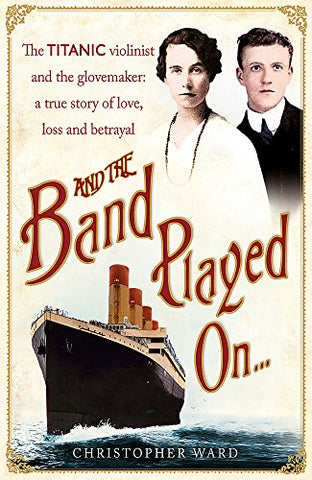And the Band Played On: The Titanic Violinist and the Glove Maker - A True Story of Love, Loss and Betrayal