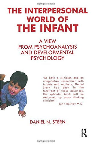The Interpersonal World of the Infant: A View from Psychoanalysis and Developmental Psychology: A View from Psychoanalysis and Development Psychology
