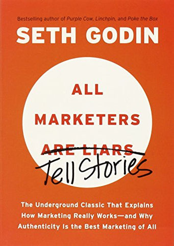 All Marketers Are Liars: The Underground Classic That Explains How Marketing Really Works-And Why Authenticity Is the Best Marketing of All