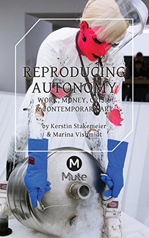 Reproducing Autonomy: Work, Money, Crisis and Contemporary Art