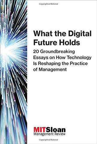 What the Digital Future Holds: 20 Groundbreaking Essays on How Technology Is Reshaping the Practice of Management