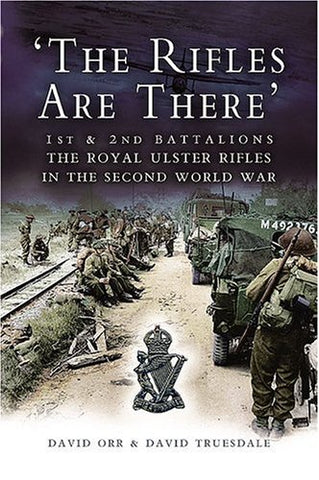 The Rifles are There: the story of the 1st and 2nd Battalions the Royal Ulster Rifles 1939-1945: 1st and 2nd Battalions, The Royal Ulster Rifles in the Second World War