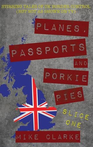 Planes, Passports and Porkie Pies - Slice One: Stirring Tales of UK Border Control (but Not as Shown on TV)