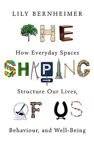 The Shaping of Us: How Everyday Spaces Structure our Lives, Behaviour, and Well-Being