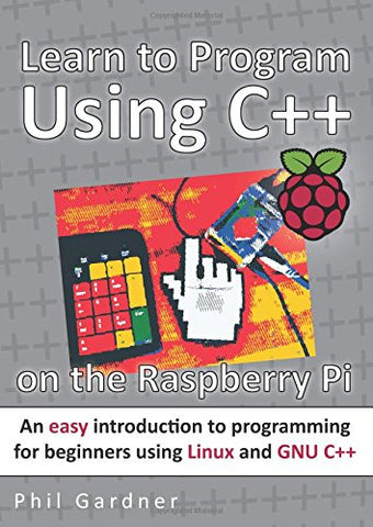 Learn to Program Using C++ on the Raspberry Pi: An easy introduction to programming for beginners using Linux and GNU C++