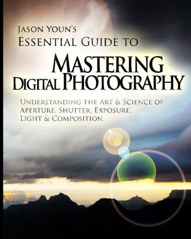 Mastering Digital Photography: Jason Youn's Essential Guide to Understanding the Art & Science of Aperture, Shutter, Exposure, Light, Composition