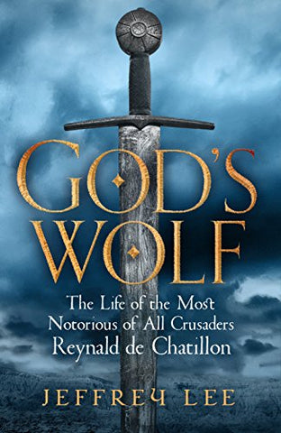 God's Wolf: The Life of the Most Notorious of All Crusaders, Reynald de Chatillon