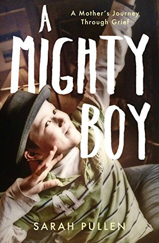 A Mighty Boy: A Mothers Journey Through Grief