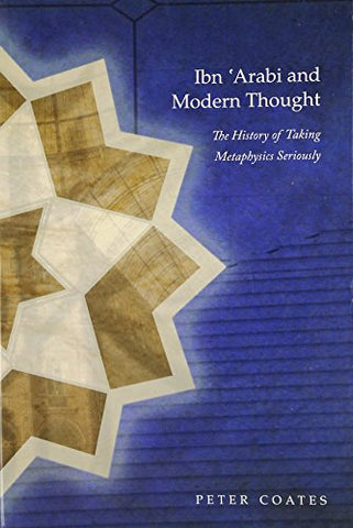 IBN ARABI & MODERN THOUGHT: The History of Taking Metaphysics Seriously