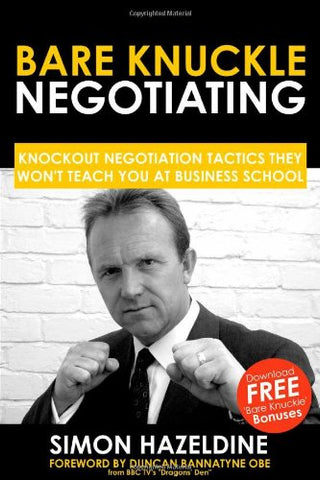Bare Knuckle Negotiating: Knockout Negotiation Tactics They Won't Teach You At Business School
