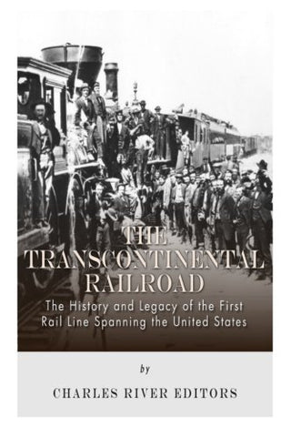 The Transcontinental Railroad: The History and Legacy of the First Rail Line Spanning the United States