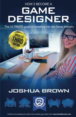 How To Become A Game Designer: The ULTIMATE guide to breaking into the Game Industry: 1 (How2Become)