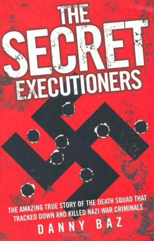 The Secret Executioners: The Amazing True Story of the Death Squad Who Tracked Down and Killed Nazi War Criminals