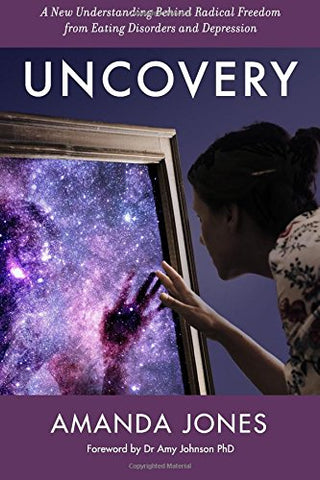 Uncovery: A New Understanding Behind Radical Freedom from Eating Disorders and Depression