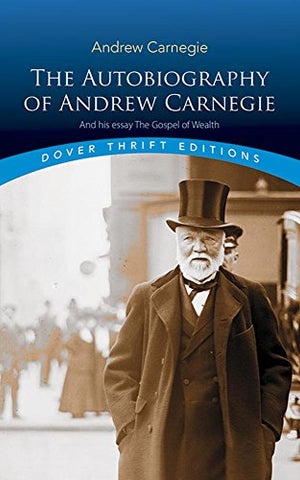 The Autobiography of Andrew Carnegie and His Essay: The Gospel of Wealth (Dover Thrift Editions)