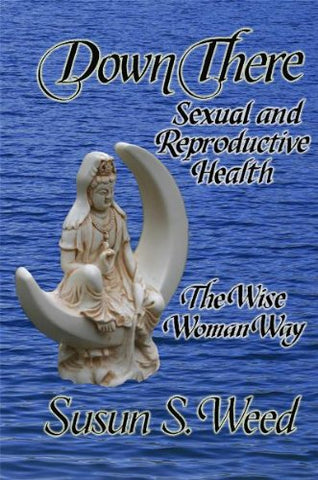 Down There: Sexual and Reproductive Health (Wise Woman Herbal Series)
