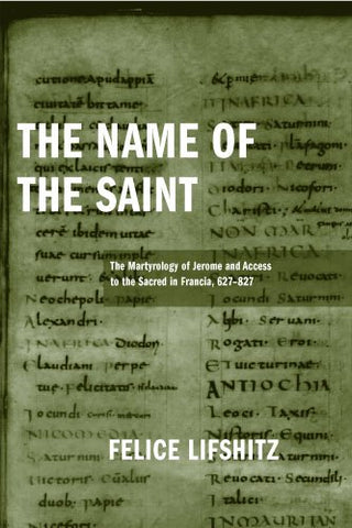 The Name of the Saint: The Martyrology of Jerome and Access to the Sacred in Francia, 627-827 (Publications in Medieval Studies)