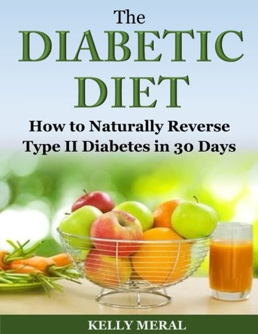 The Diabetic Diet: How to Naturally Reverse Type II Diabetes in 30 Days