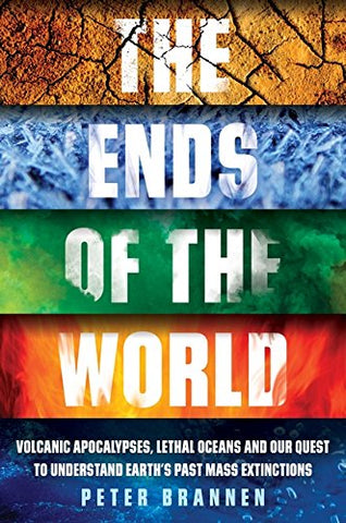 The Ends of the World: Volcanic Apocalypses, Lethal Oceans and Our Quest to Understand Earths Past Mass Extinctions