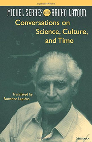 Conversations on Science, Culture, and Time: Michel Serres with Bruno Latour: Michel Serres Interviewed by Bruno Latour (Studies in Literature & Science)