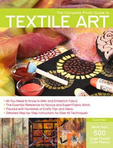The Complete Photo Guide to Textile Art: Over 700 Photos * Surface Design * Dyeing * Decorative Stitching * Fabric Manipulation * Felting * More