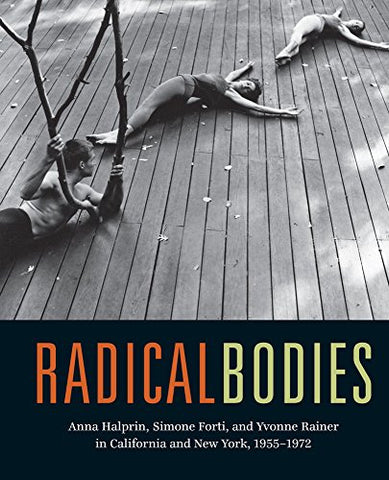 Radical Bodies: Anna Halprin, Simone Forti, and Yvonne Rainer in California and New York, 1955-1972
