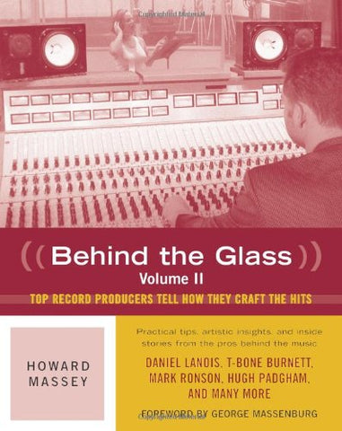 Behind the Glass: v. 2: Top Record Producers Tell How They Craft the Hits