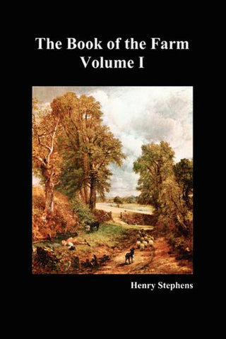 The Book of the Farm: Detailing the Labours of the Farmer, Steward, Plowman, Hedger, Cattle-man, Shepherd, Field-worker, and Dairymaid (Volume I)