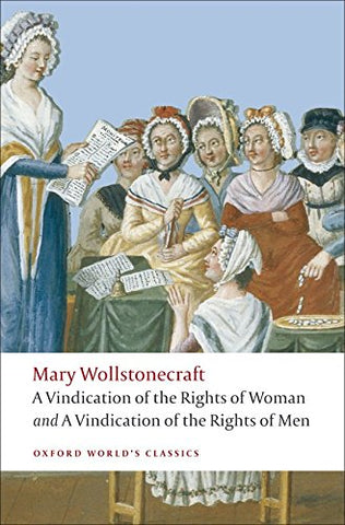 A Vindication of the Rights of Men; A Vindication of the Rights of Woman; An Historical and Moral View of the French Revolution: WITH A Vindication of the Rights of Woman (Oxford World's Classics)