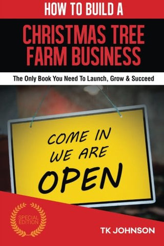 How To Build A Christmas Tree Farm Business (Special Edition): The Only Book You Need To Launch, Grow & Succeed