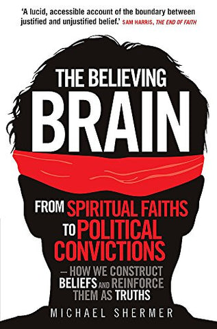 The Believing Brain: From Spiritual Faiths to Political Convictions  How We Construct Beliefs and Reinforce Them as Truths.