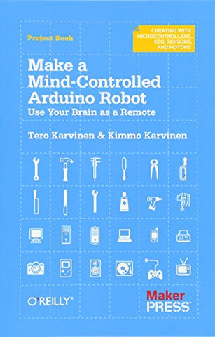 Make a Mind-Controlled Arduino Robot: Use Your Brain as a Remote (Creating With Microcontrollers Eeg, Sensors, and Motors)